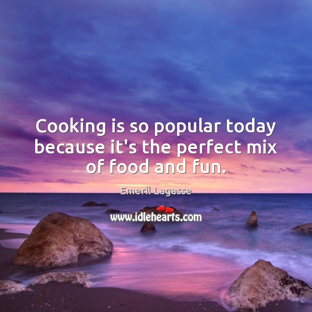 Cooking is so popular today because it's the perfect mix of food and fun. Emeril Lagasse Picture Quote