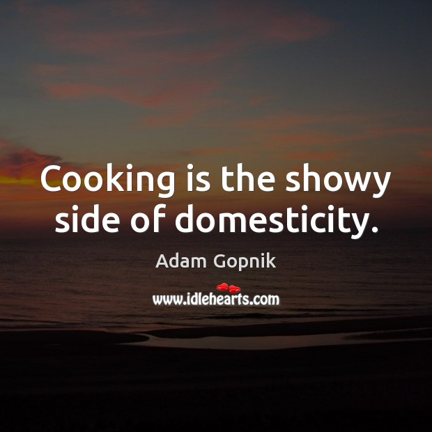 Cooking is the showy side of domesticity. Cooking Quotes Image