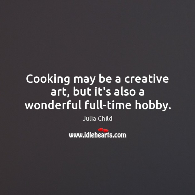 Cooking may be a creative art, but it's also a wonderful full-time hobby. Julia Child Picture Quote