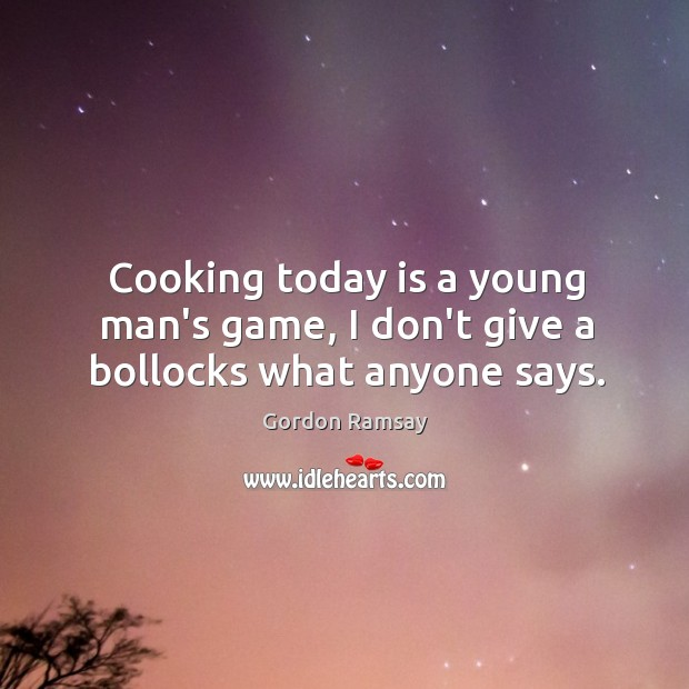 Cooking today is a young man's game, I don't give a bollocks what anyone says. Gordon Ramsay Picture Quote