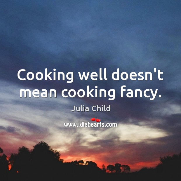 Cooking well doesn't mean cooking fancy. Julia Child Picture Quote
