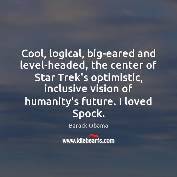 Cool, logical, big-eared and level-headed, the center of Star Trek's optimistic, inclusive Barack Obama Picture Quote