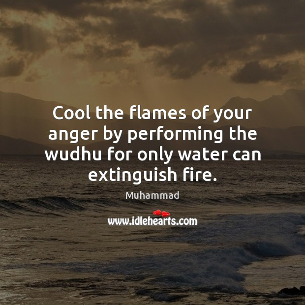 Cool the flames of your anger by performing the wudhu for only water can extinguish fire. Muhammad Picture Quote