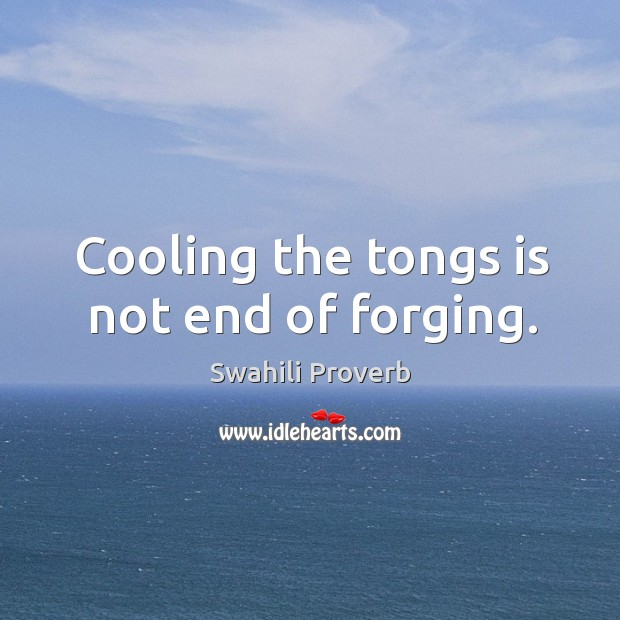 Cooling the tongs is not end of forging. Swahili Proverbs Image