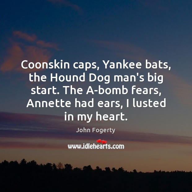 Image, Coonskin caps, Yankee bats, the Hound Dog man's big start. The A-bomb