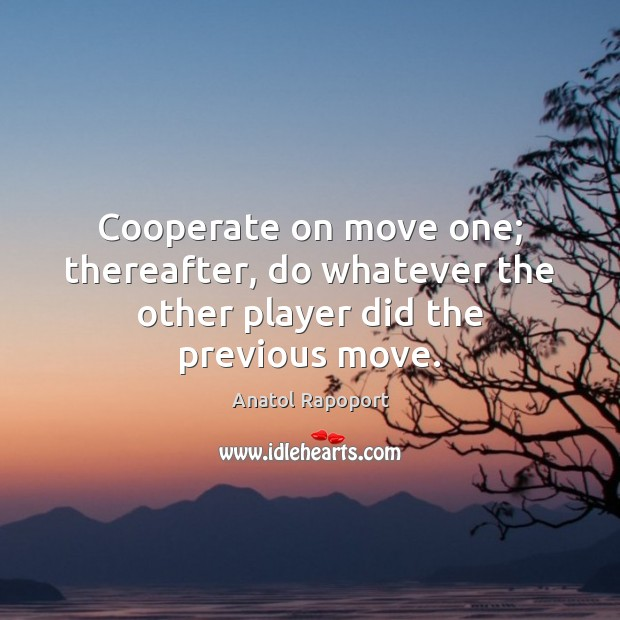 Cooperate on move one; thereafter, do whatever the other player did the previous move. Cooperate Quotes Image