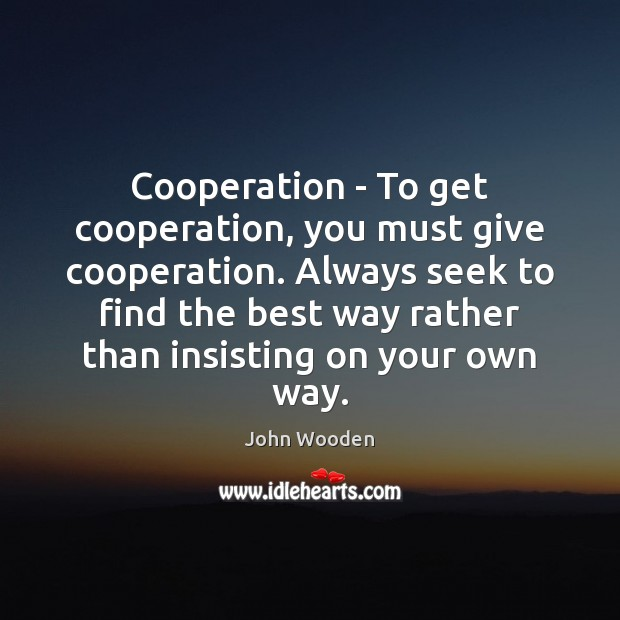 Cooperation – To get cooperation, you must give cooperation. Always seek to John Wooden Picture Quote