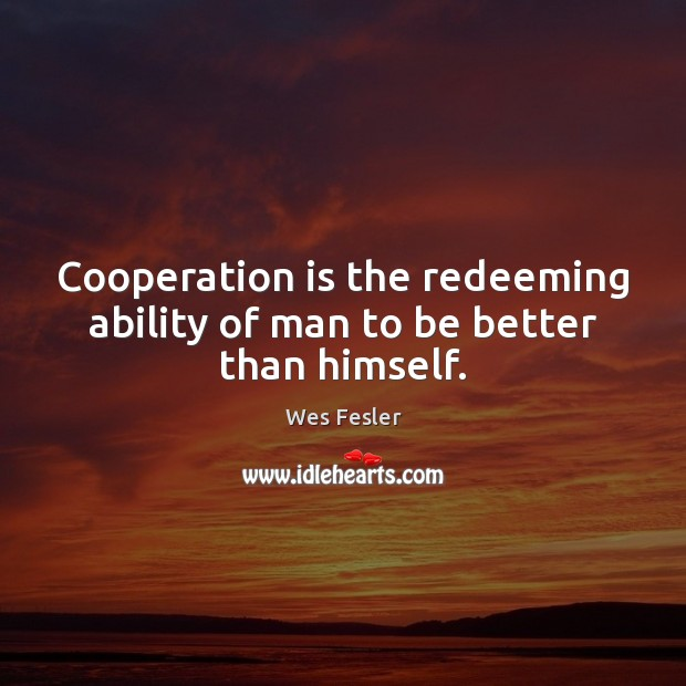 Cooperation is the redeeming ability of man to be better than himself. Wes Fesler Picture Quote
