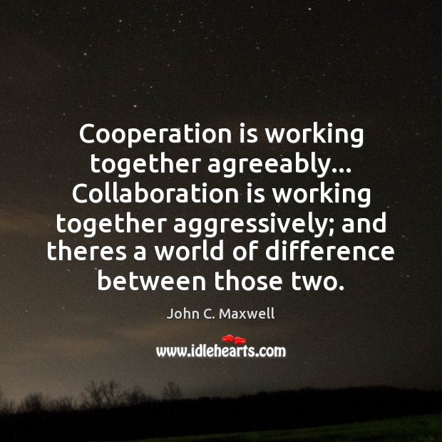 Image, Cooperation is working together agreeably… Collaboration is working together aggressively; and theres