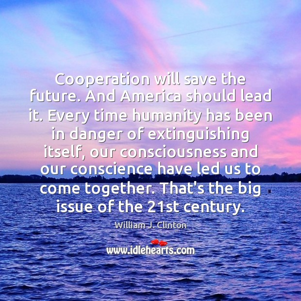 Cooperation will save the future. And America should lead it. Every time Image