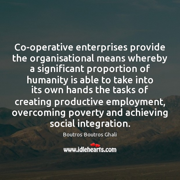 Image, Co-operative enterprises provide the organisational means whereby a significant proportion of humanity