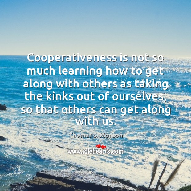 Cooperativeness is not so much learning how to get along with others Thomas S. Monson Picture Quote