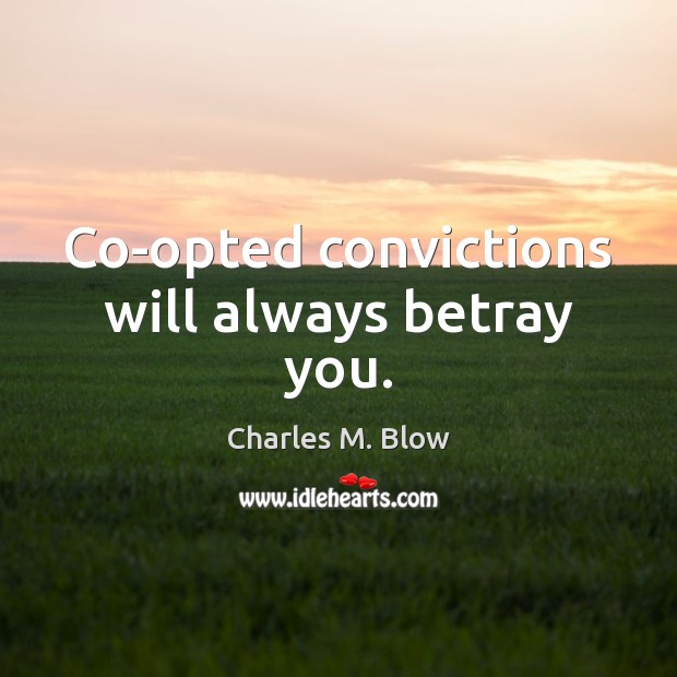 Co-opted convictions will always betray you. Image