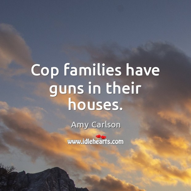 Image, Cop families have guns in their houses.