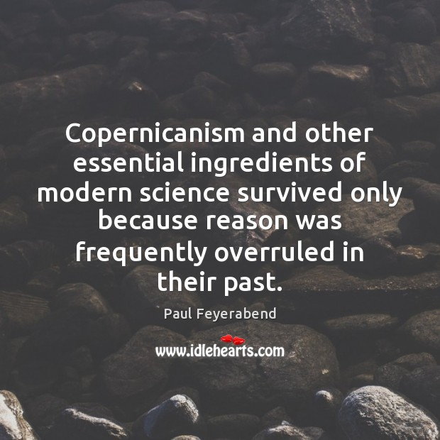Copernicanism and other essential ingredients of modern science survived only because reason Paul Feyerabend Picture Quote