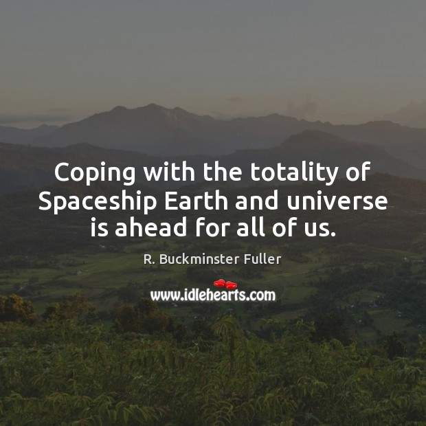 Coping with the totality of Spaceship Earth and universe is ahead for all of us. Image