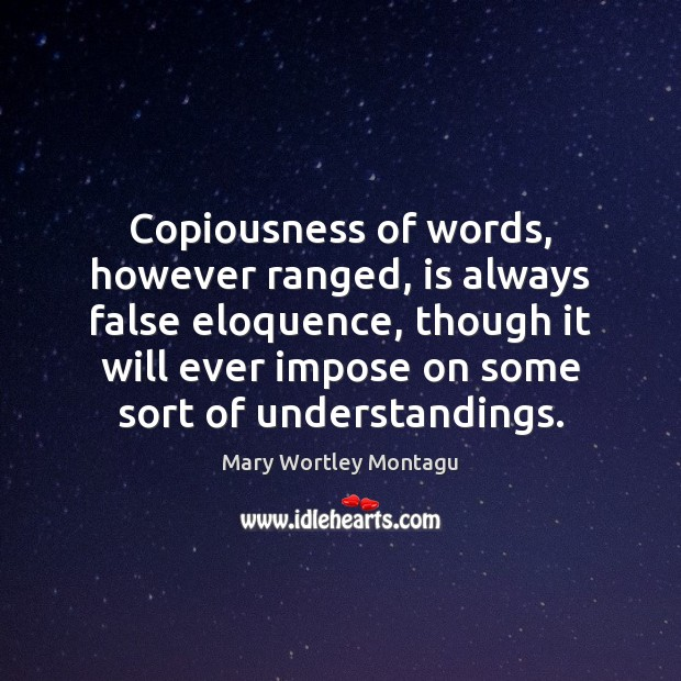 Copiousness of words, however ranged, is always false eloquence, though it will Mary Wortley Montagu Picture Quote
