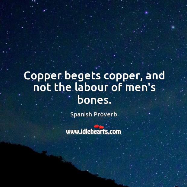 Copper begets copper, and not the labour of men's bones. Spanish Proverbs Image