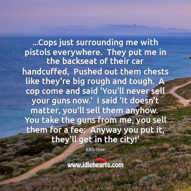 …Cops just surrounding me with pistols everywhere.  They put me in the KRS-One Picture Quote