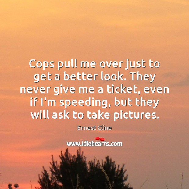 Cops pull me over just to get a better look. They never Ernest Cline Picture Quote