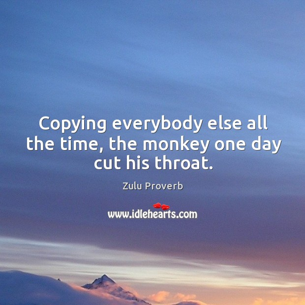 Copying everybody else all the time, the monkey one day cut his throat. Zulu Proverbs Image