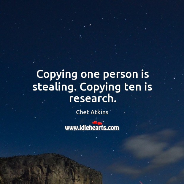 Copying one person is stealing. Copying ten is research. Image