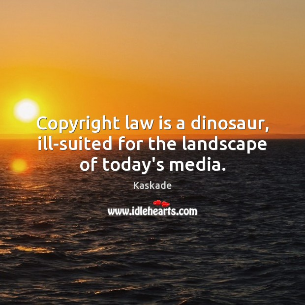 Copyright law is a dinosaur, ill-suited for the landscape of today's media. Kaskade Picture Quote