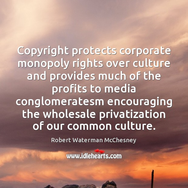Copyright protects corporate monopoly rights over culture and provides much of the Culture Quotes Image