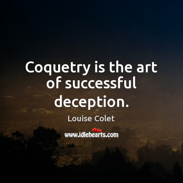 Coquetry is the art of successful deception. Image