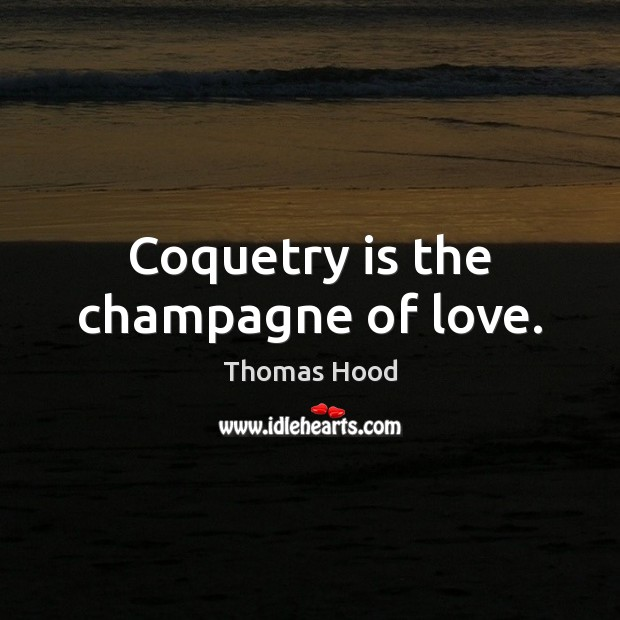 Coquetry is the champagne of love. Thomas Hood Picture Quote