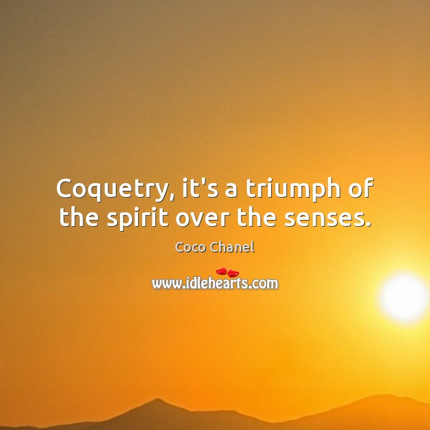Coquetry, it's a triumph of the spirit over the senses. Image