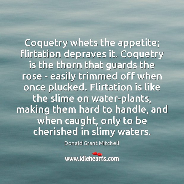 Coquetry whets the appetite; flirtation depraves it. Coquetry is the thorn that Image