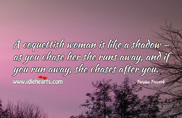 A coquettish woman is like a shadow — as you chase her she runs away, and if you run away, she chases after you. Persian Proverbs Image