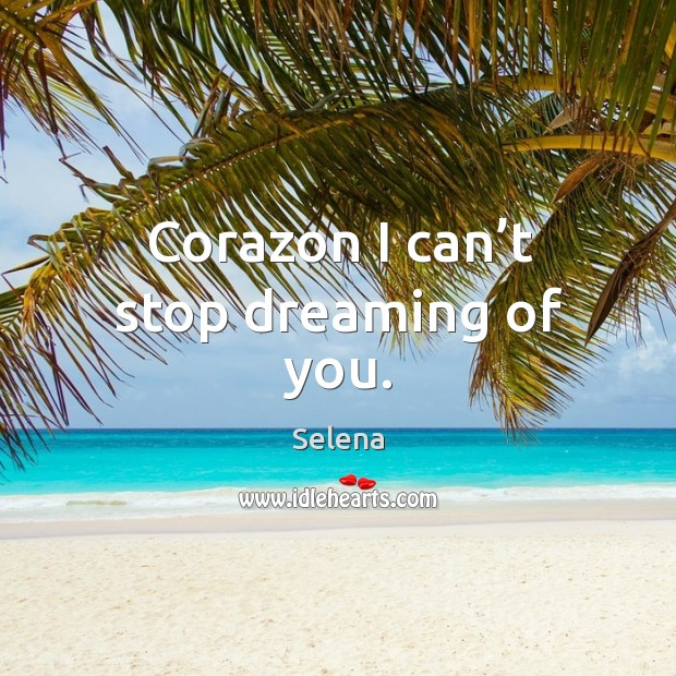 Corazon I can't stop dreaming of you. Selena Picture Quote