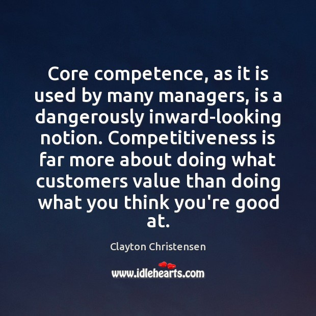 Core competence, as it is used by many managers, is a dangerously Clayton Christensen Picture Quote