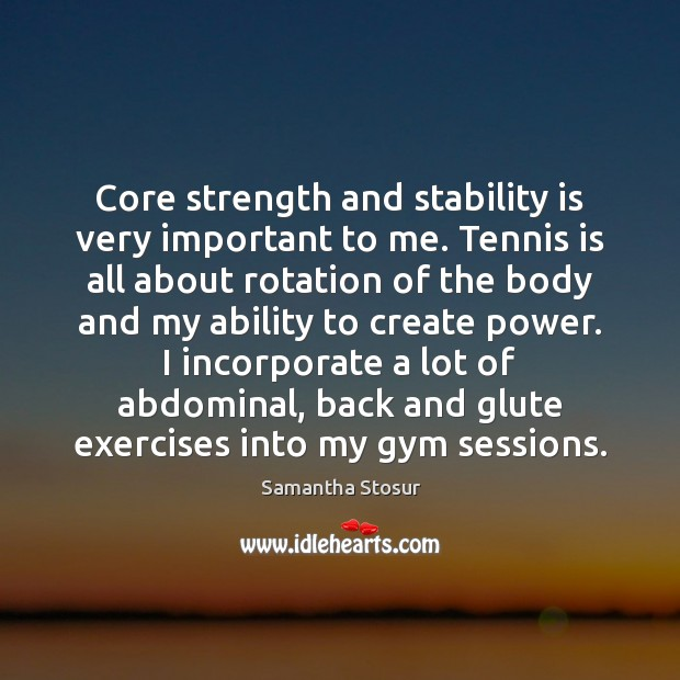 Image, Core strength and stability is very important to me. Tennis is all