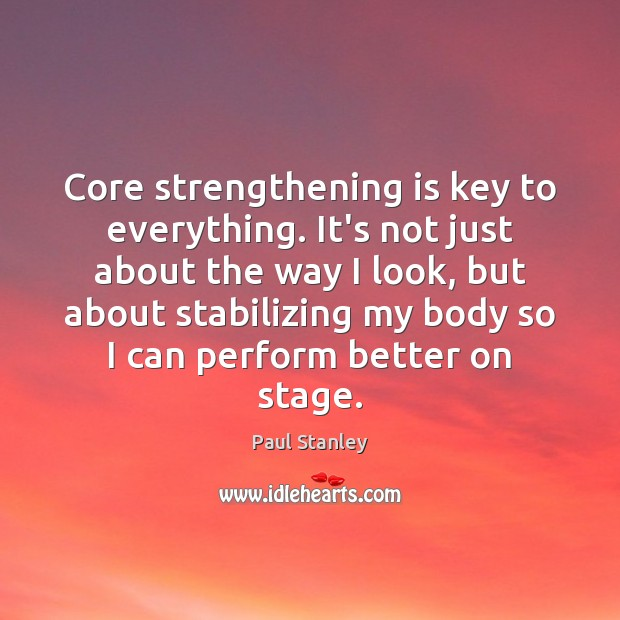 Core strengthening is key to everything. It's not just about the way Paul Stanley Picture Quote