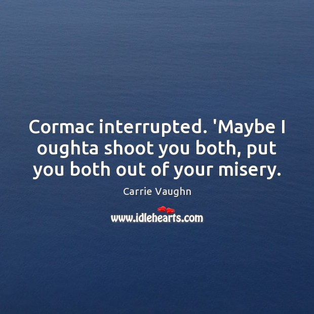 Cormac interrupted. 'Maybe I oughta shoot you both, put you both out of your misery. Image