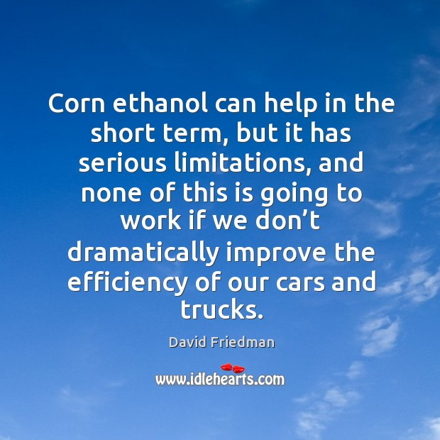 Corn ethanol can help in the short term, but it has serious limitations, and none of this is going David Friedman Picture Quote
