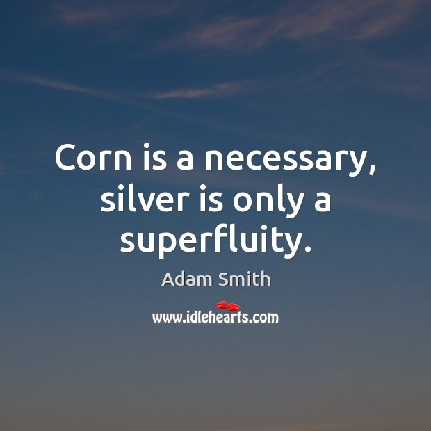 Corn is a necessary, silver is only a superfluity. Adam Smith Picture Quote