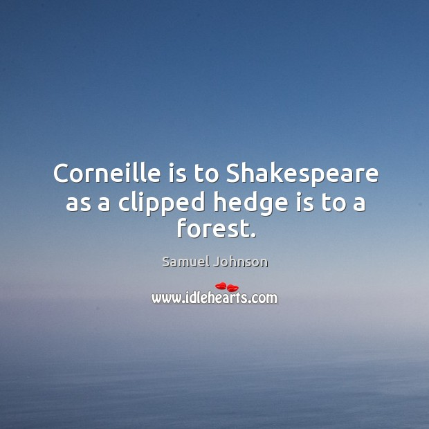 Corneille is to Shakespeare as a clipped hedge is to a forest. Image