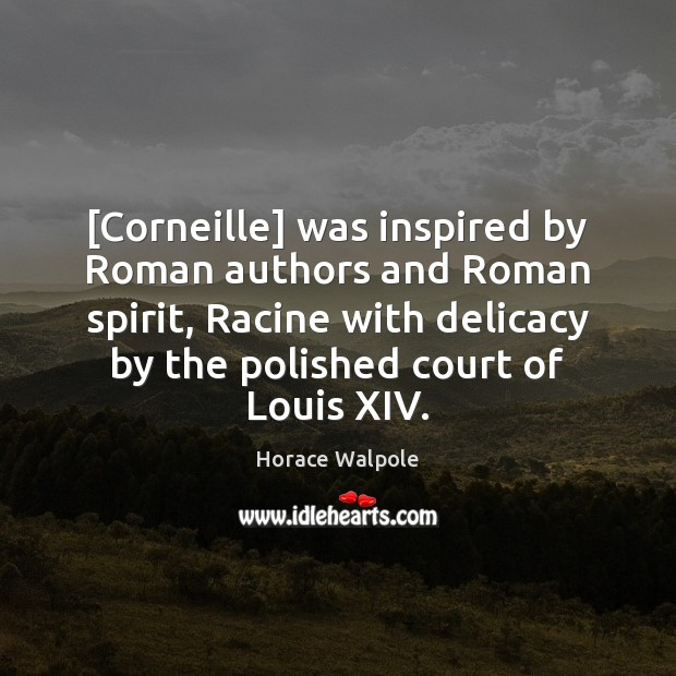 [Corneille] was inspired by Roman authors and Roman spirit, Racine with delicacy Horace Walpole Picture Quote