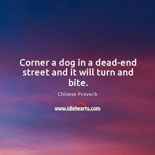 Image, Corner a dog in a dead-end street and it will turn and bite.
