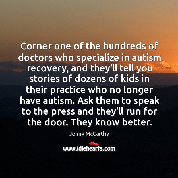 Corner one of the hundreds of doctors who specialize in autism recovery, Jenny McCarthy Picture Quote
