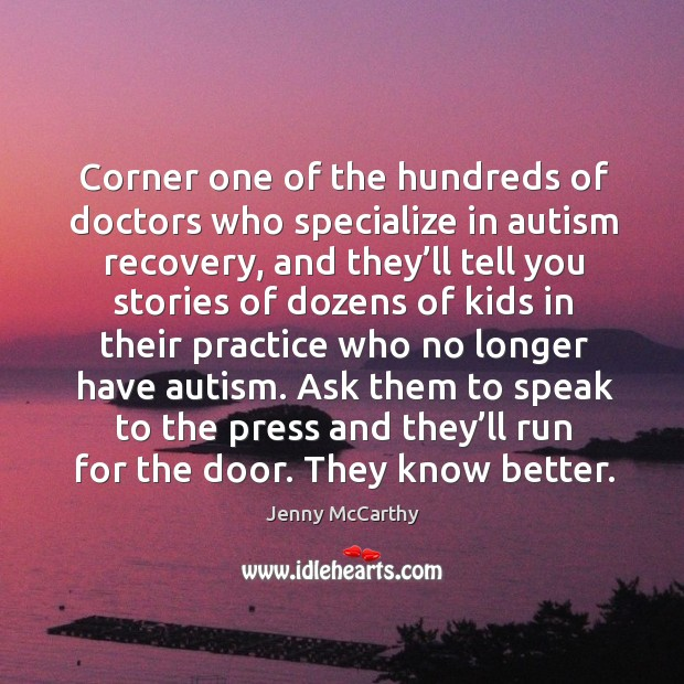 Corner one of the hundreds of doctors who specialize in autism recovery, and they'll tell you stories Jenny McCarthy Picture Quote