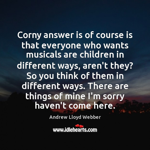 Corny answer is of course is that everyone who wants musicals are Andrew Lloyd Webber Picture Quote