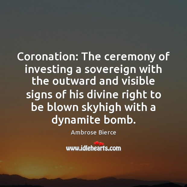 Coronation: The ceremony of investing a sovereign with the outward and visible Image