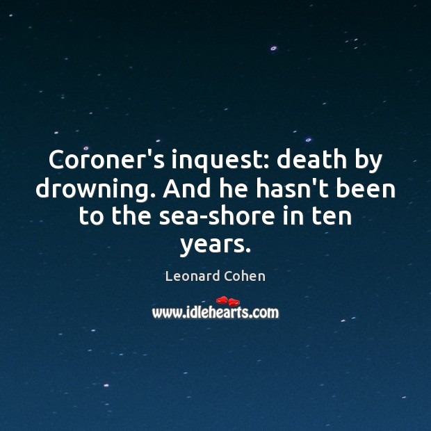 Coroner's inquest: death by drowning. And he hasn't been to the sea-shore in ten years. Image