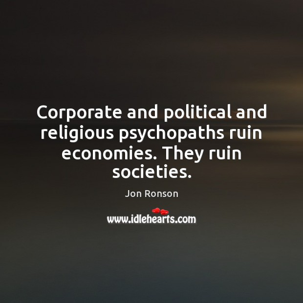 Corporate and political and religious psychopaths ruin economies. They ruin societies. Jon Ronson Picture Quote