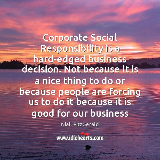 Corporate Social Responsibility is a hard-edged business decision. Not because it is Social Responsibility Quotes Image